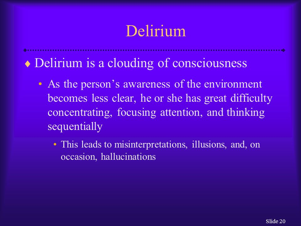 Slide 20 Delirium  Delirium is a clouding of consciousness As the person's awareness of the environment becomes less clear, he or she has great diffi