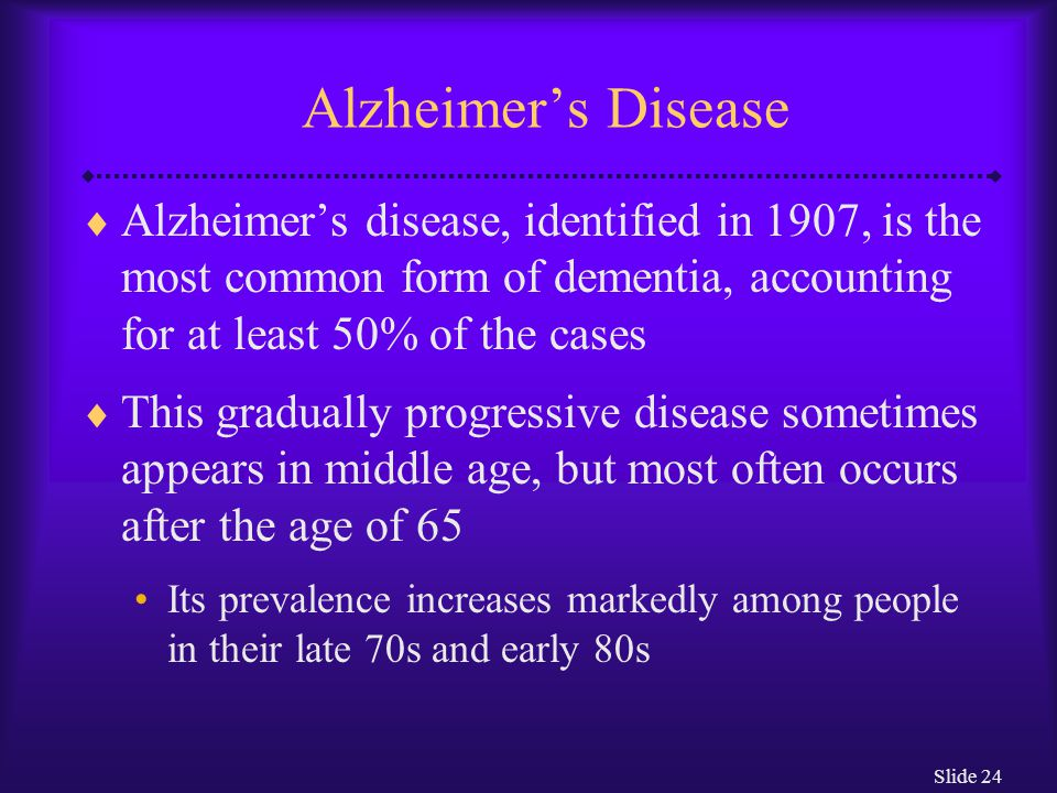 Slide 24 Alzheimer's Disease  Alzheimer's disease, identified in 1907, is the most common form of dementia, accounting for at least 50% of the cases