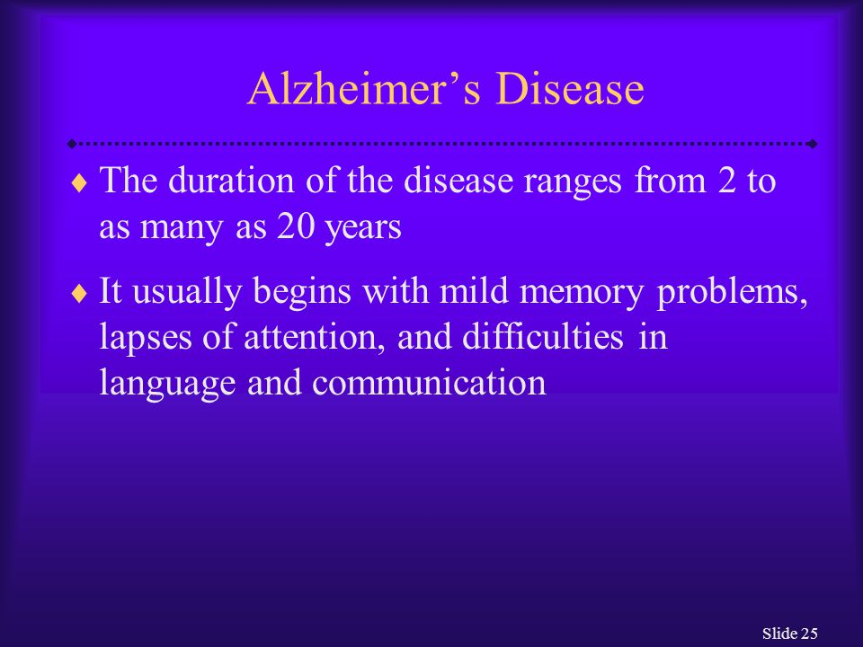 Slide 25 Alzheimer's Disease  The duration of the disease ranges from 2 to as many as 20 years  It usually begins with mild memory problems, lapses