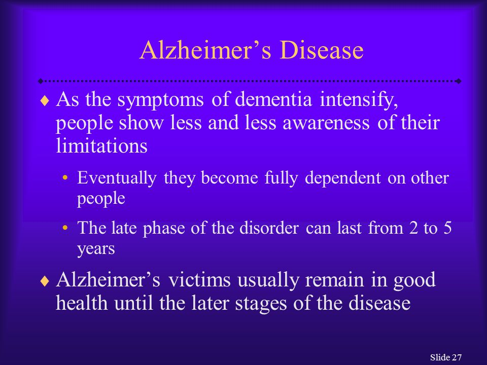 Slide 27 Alzheimer's Disease  As the symptoms of dementia intensify, people show less and less awareness of their limitations Eventually they become