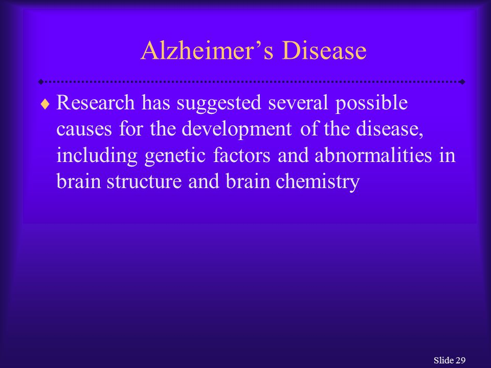 Slide 29 Alzheimer's Disease  Research has suggested several possible causes for the development of the disease, including genetic factors and abnorm