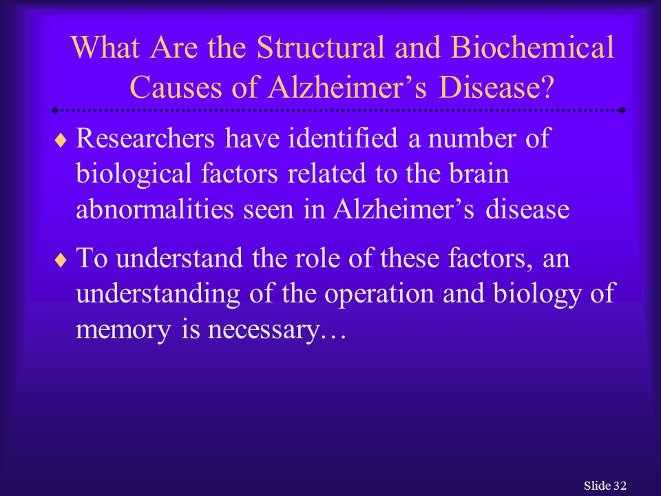 Slide 32 What Are the Structural and Biochemical Causes of Alzheimer's Disease?  Researchers have identified a number of biological factors related t
