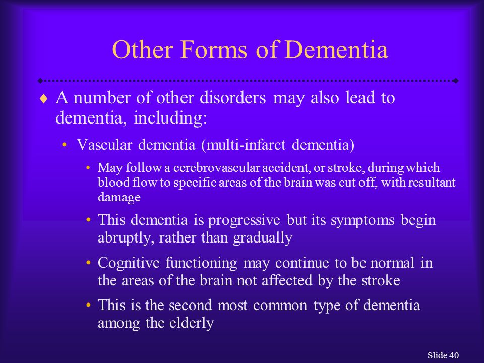 Slide 40 Other Forms of Dementia  A number of other disorders may also lead to dementia, including: Vascular dementia (multi-infarct dementia) May fo