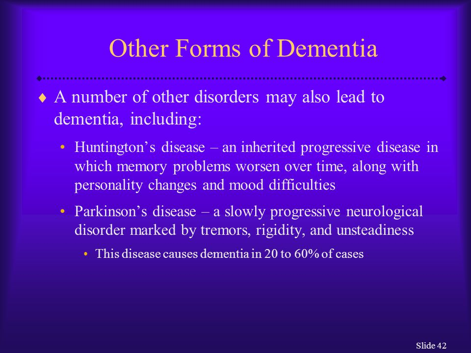 Slide 42 Other Forms of Dementia  A number of other disorders may also lead to dementia, including: Huntington's disease – an inherited progressive d