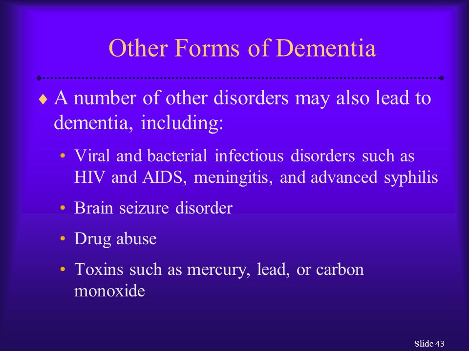 Slide 43 Other Forms of Dementia  A number of other disorders may also lead to dementia, including: Viral and bacterial infectious disorders such as