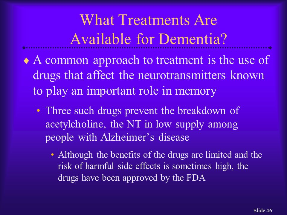 Slide 46 What Treatments Are Available for Dementia?  A common approach to treatment is the use of drugs that affect the neurotransmitters known to p