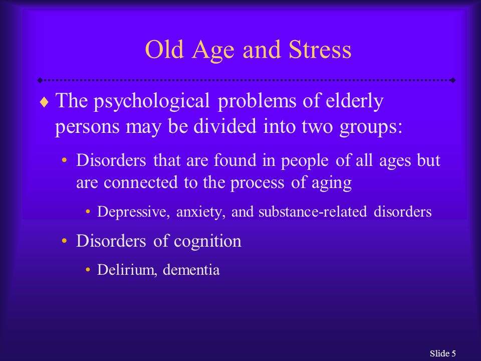 Slide 5 Old Age and Stress  The psychological problems of elderly persons may be divided into two groups: Disorders that are found in people of all a