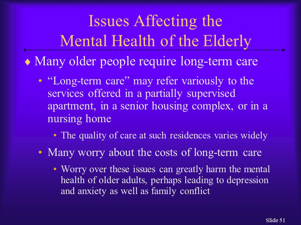 "Slide 51 Issues Affecting the Mental Health of the Elderly  Many older people require long-term care ""Long-term care"" may refer variously to the serv"