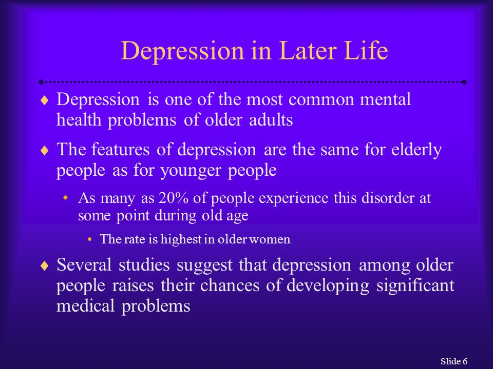 Slide 6 Depression in Later Life  Depression is one of the most common mental health problems of older adults  The features of depression are the sa