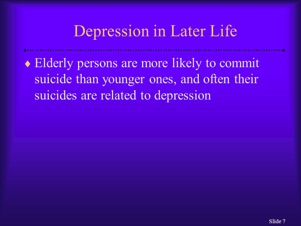 Slide 7 Depression in Later Life  Elderly persons are more likely to commit suicide than younger ones, and often their suicides are related to depres