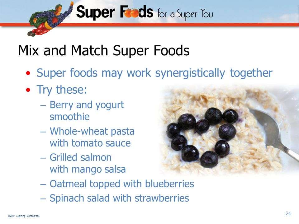 ©2007 Learning ZoneXpress 24 Mix and Match Super Foods Super foods may work synergistically together Try these: – Berry and yogurt smoothie – Whole-wheat pasta with tomato sauce – Grilled salmon with mango salsa – Oatmeal topped with blueberries – Spinach salad with strawberries