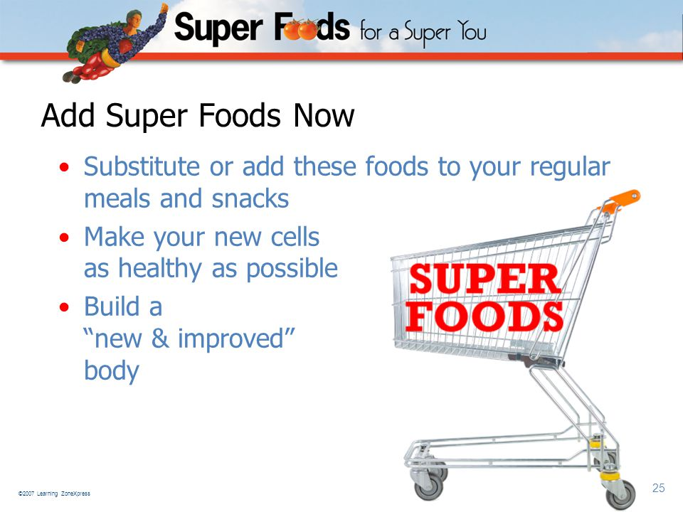 ©2007 Learning ZoneXpress 25 Add Super Foods Now Substitute or add these foods to your regular meals and snacks Make your new cells as healthy as possible Build a new & improved body