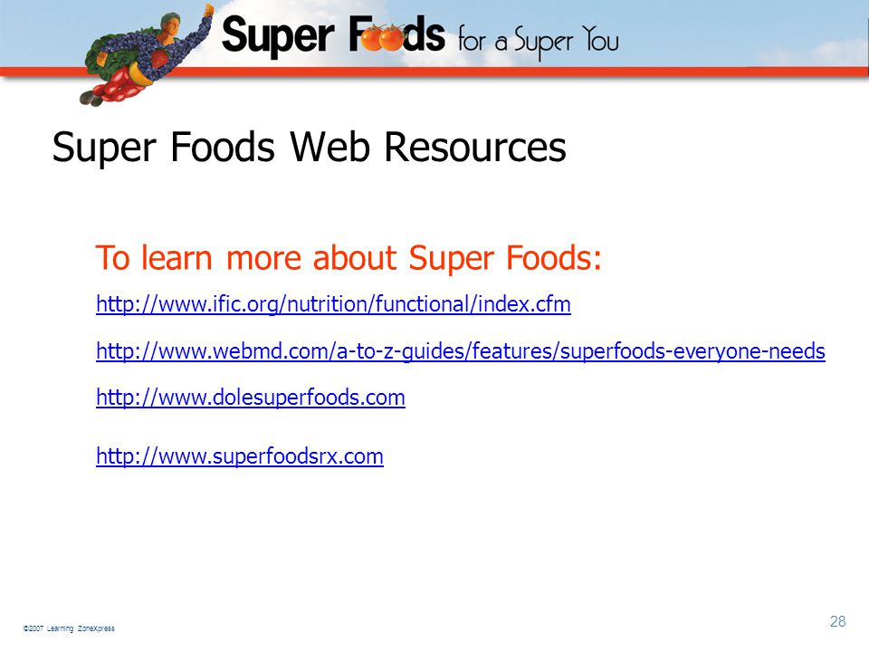 ©2007 Learning ZoneXpress 28 Super Foods Web Resources To learn more about Super Foods: http://www.ific.org/nutrition/functional/index.cfm http://www.webmd.com/a-to-z-guides/features/superfoods-everyone-needs http://www.dolesuperfoods.com http://www.superfoodsrx.com