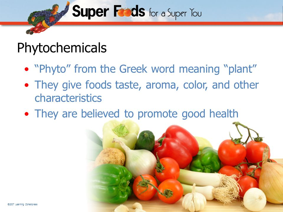 ©2007 Learning ZoneXpress 6 Phytochemicals Phyto from the Greek word meaning plant They give foods taste, aroma, color, and other characteristics They are believed to promote good health