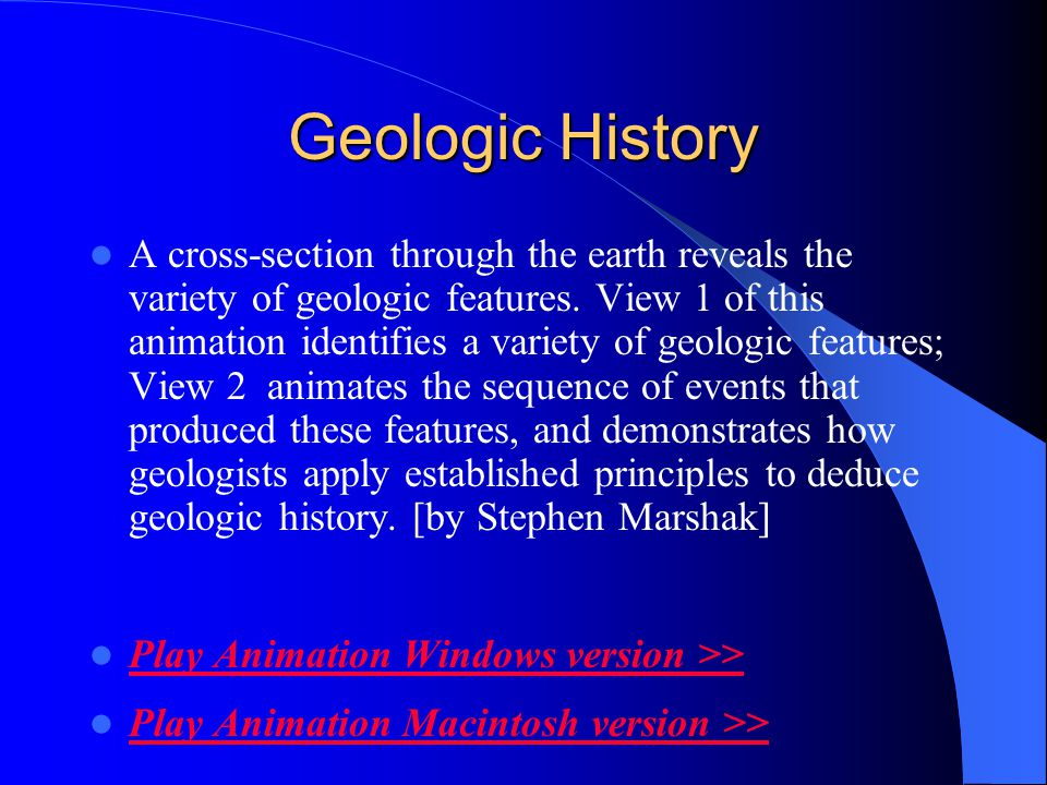 Geologic History A cross-section through the earth reveals the variety of geologic features. View 1 of this animation identifies a variety of geologic