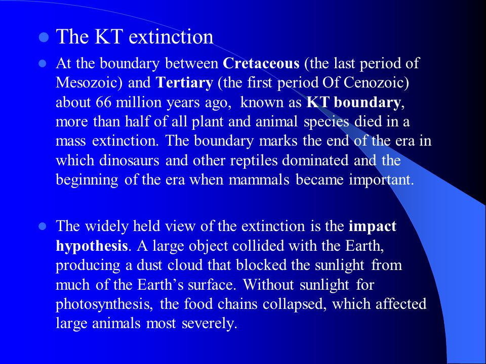 The KT extinction At the boundary between Cretaceous (the last period of Mesozoic) and Tertiary (the first period Of Cenozoic) about 66 million years