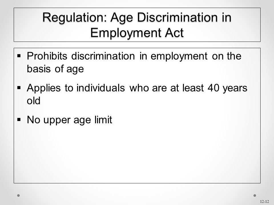 12-12 Regulation: Age Discrimination in Employment Act  Prohibits discrimination in employment on the basis of age  Applies to individuals who are a