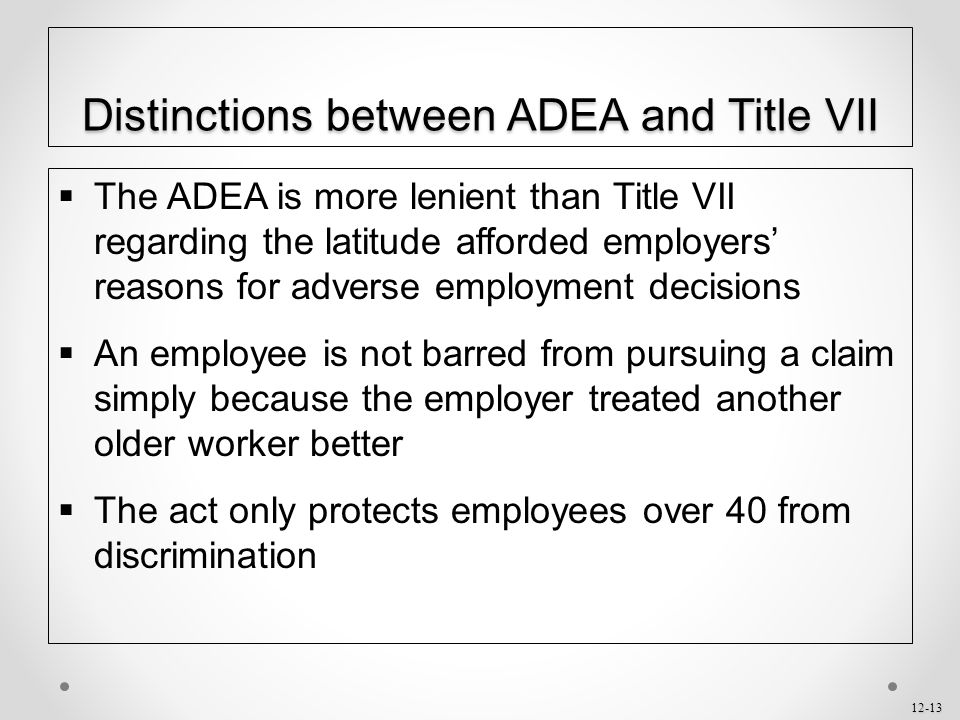12-13 Distinctions between ADEA and Title VII  The ADEA is more lenient than Title VII regarding the latitude afforded employers' reasons for adverse