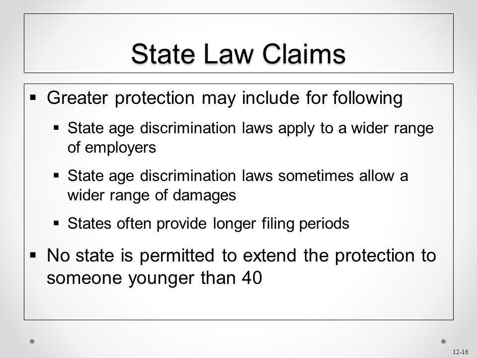 12-16 State Law Claims  Greater protection may include for following  State age discrimination laws apply to a wider range of employers  State age