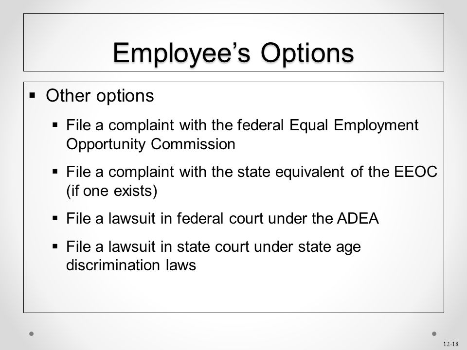 12-18 Employee's Options  Other options  File a complaint with the federal Equal Employment Opportunity Commission  File a complaint with the state