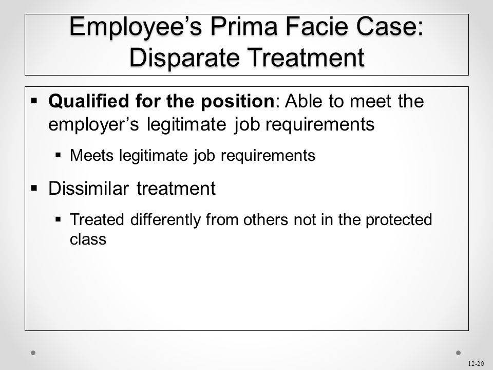 12-20 Employee's Prima Facie Case: Disparate Treatment  Qualified for the position: Able to meet the employer's legitimate job requirements  Meets l