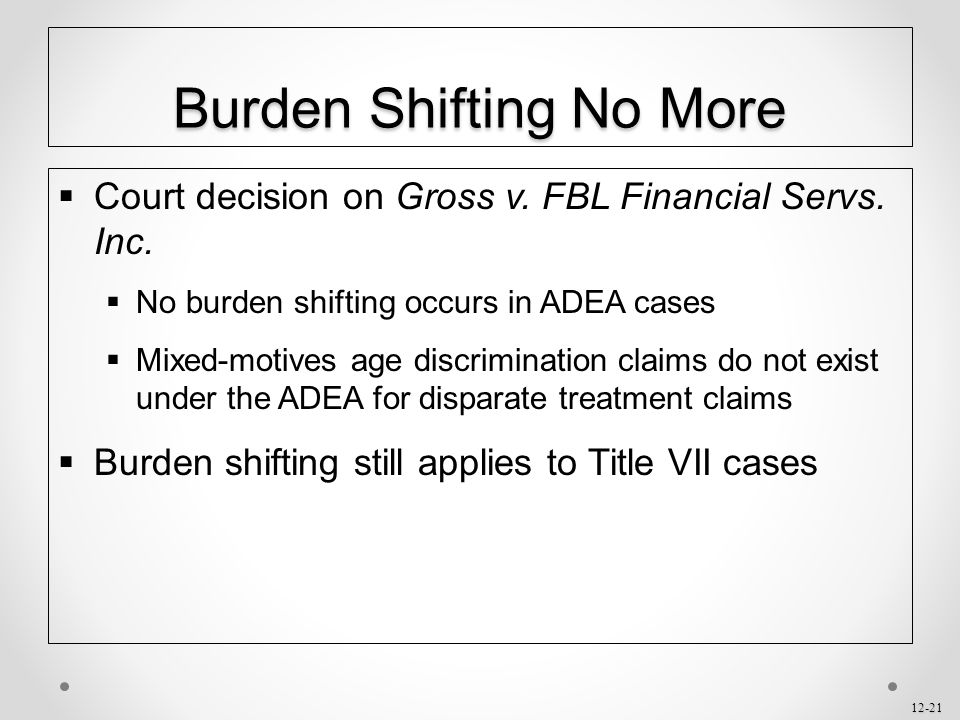 12-21 Burden Shifting No More  Court decision on Gross v. FBL Financial Servs. Inc.  No burden shifting occurs in ADEA cases  Mixed-motives age dis