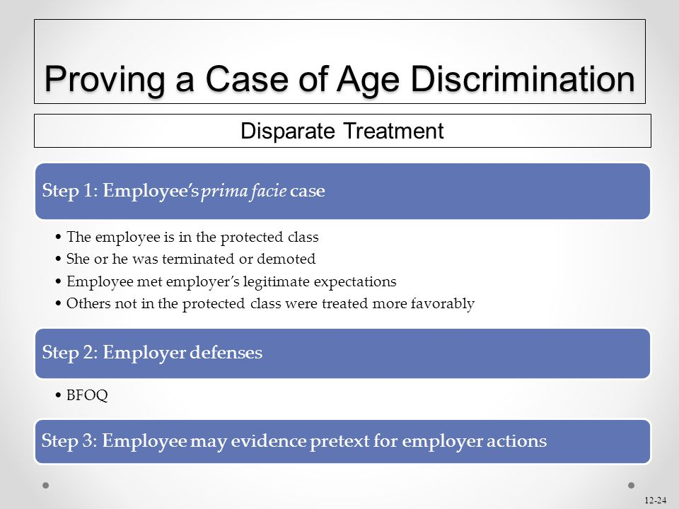 12-24 Proving a Case of Age Discrimination Disparate Treatment Step 1: Employee's prima facie case The employee is in the protected class She or he wa