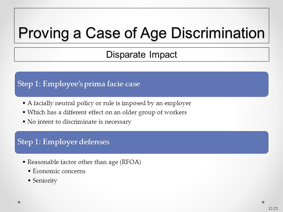 12-25 Proving a Case of Age Discrimination Disparate Impact Step 1: Employee's prima facie case A facially neutral policy or rule is imposed by an emp