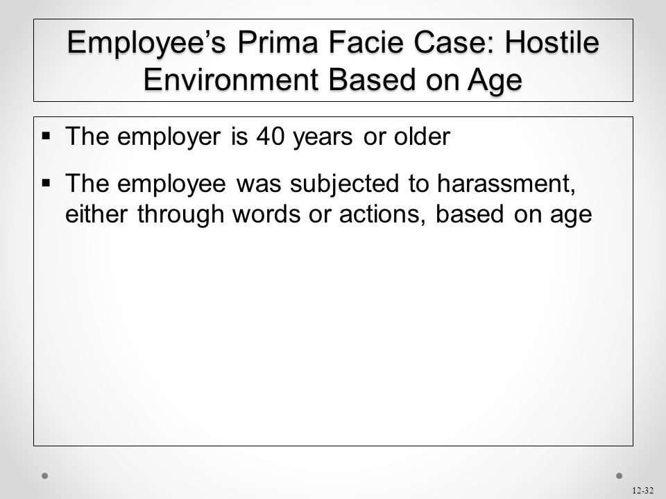 12-32 Employee's Prima Facie Case: Hostile Environment Based on Age  The employer is 40 years or older  The employee was subjected to harassment, ei