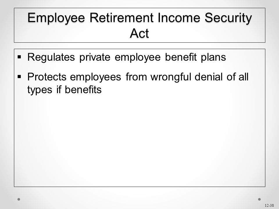 12-38 Employee Retirement Income Security Act  Regulates private employee benefit plans  Protects employees from wrongful denial of all types if ben