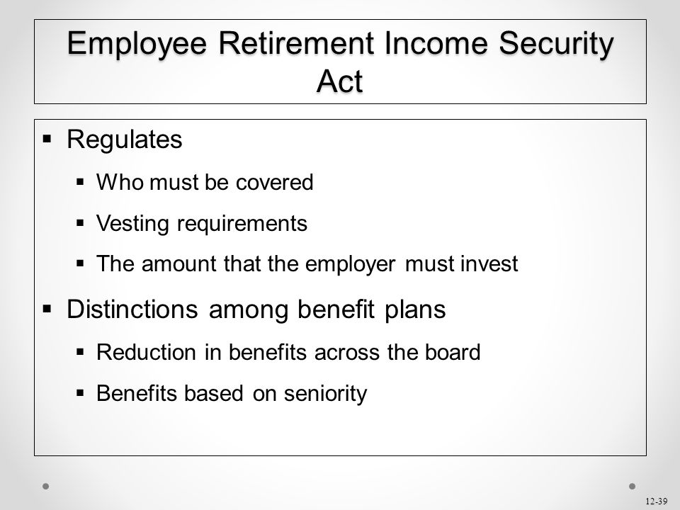 12-39 Employee Retirement Income Security Act  Regulates  Who must be covered  Vesting requirements  The amount that the employer must invest  Di