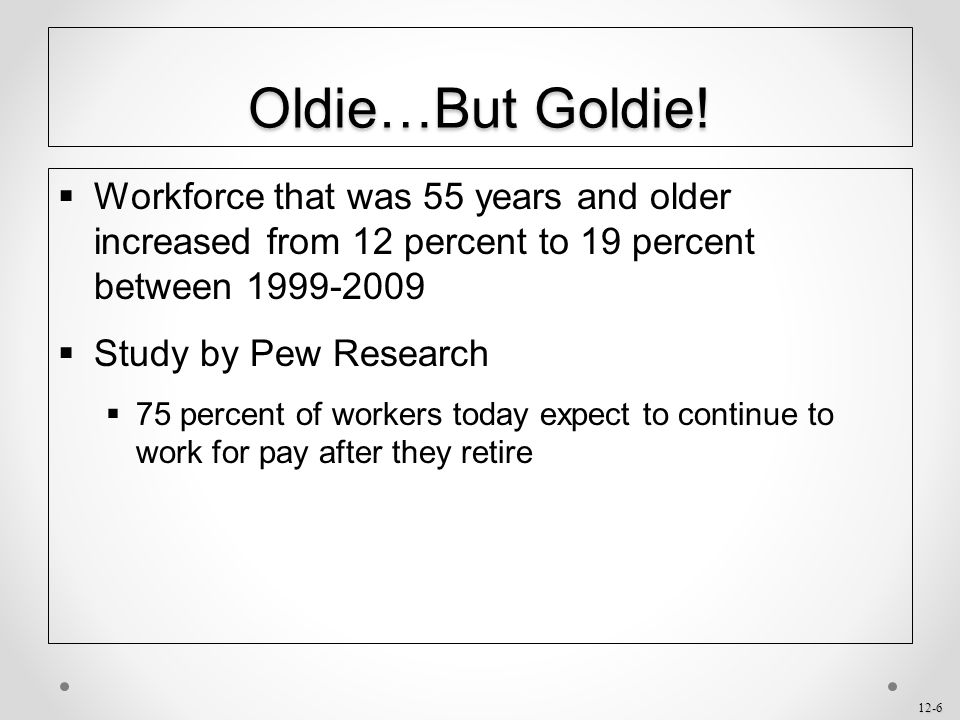 12-6 Oldie…But Goldie!  Workforce that was 55 years and older increased from 12 percent to 19 percent between 1999-2009  Study by Pew Research  75