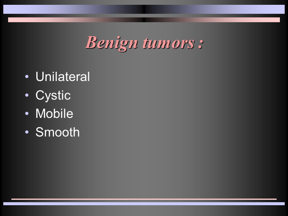 Benign tumors : Unilateral Cystic Mobile Smooth