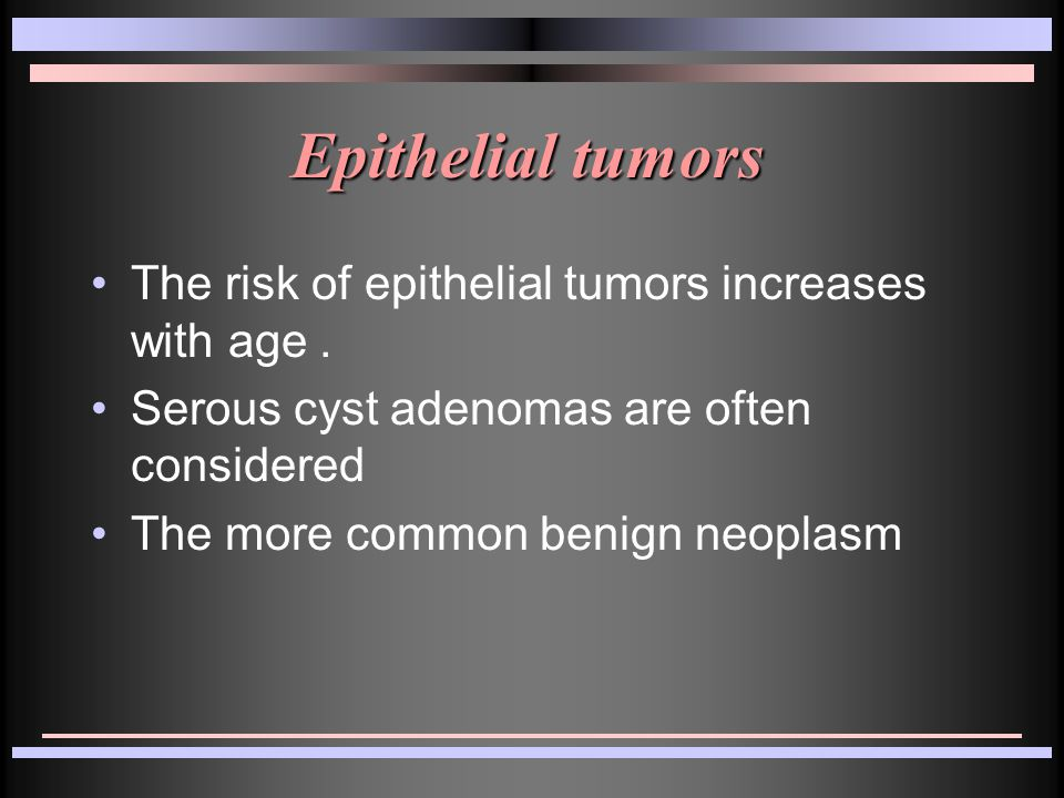 Epithelial tumors The risk of epithelial tumors increases with age.