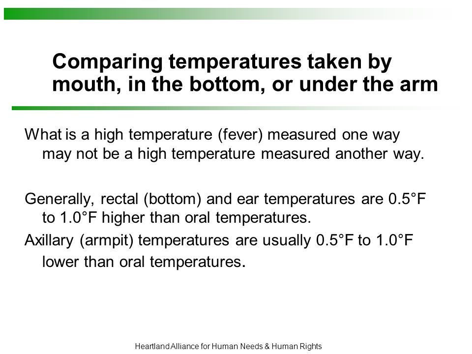 Heartland Alliance for Human Needs & Human Rights Comparing temperatures taken by mouth, in the bottom, or under the arm What is a high temperature (fever) measured one way may not be a high temperature measured another way.