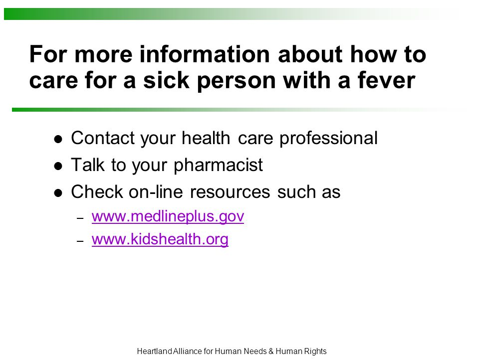 Heartland Alliance for Human Needs & Human Rights For more information about how to care for a sick person with a fever Contact your health care professional Talk to your pharmacist Check on-line resources such as – www.medlineplus.gov www.medlineplus.gov – www.kidshealth.org www.kidshealth.org