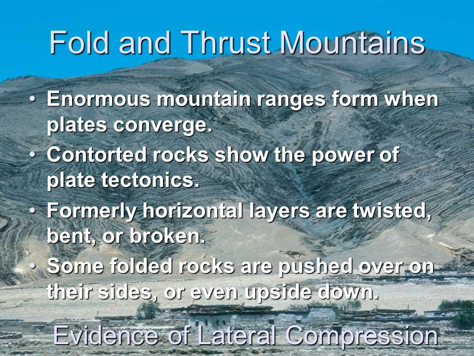 Fold and Thrust Mountains Enormous mountain ranges form when plates converge.Enormous mountain ranges form when plates converge. Contorted rocks show
