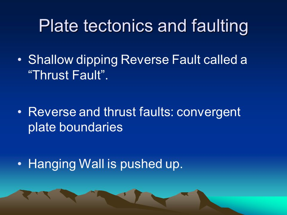 "Plate tectonics and faulting Shallow dipping Reverse Fault called a ""Thrust Fault"". Reverse and thrust faults: convergent plate boundaries Hanging Wal"