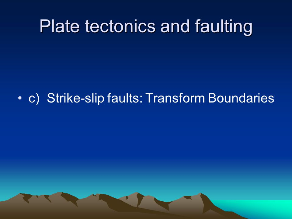 Plate tectonics and faulting c)Strike-slip faults: Transform Boundaries