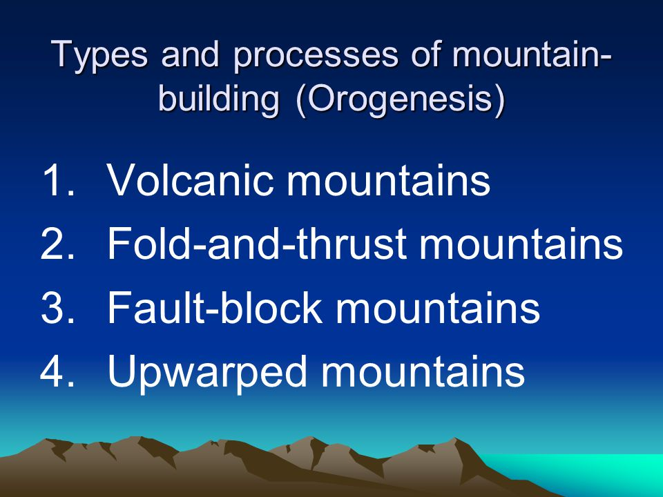 Types and processes of mountain- building (Orogenesis) 1.Volcanic mountains 2.Fold-and-thrust mountains 3.Fault-block mountains 4.Upwarped mountains
