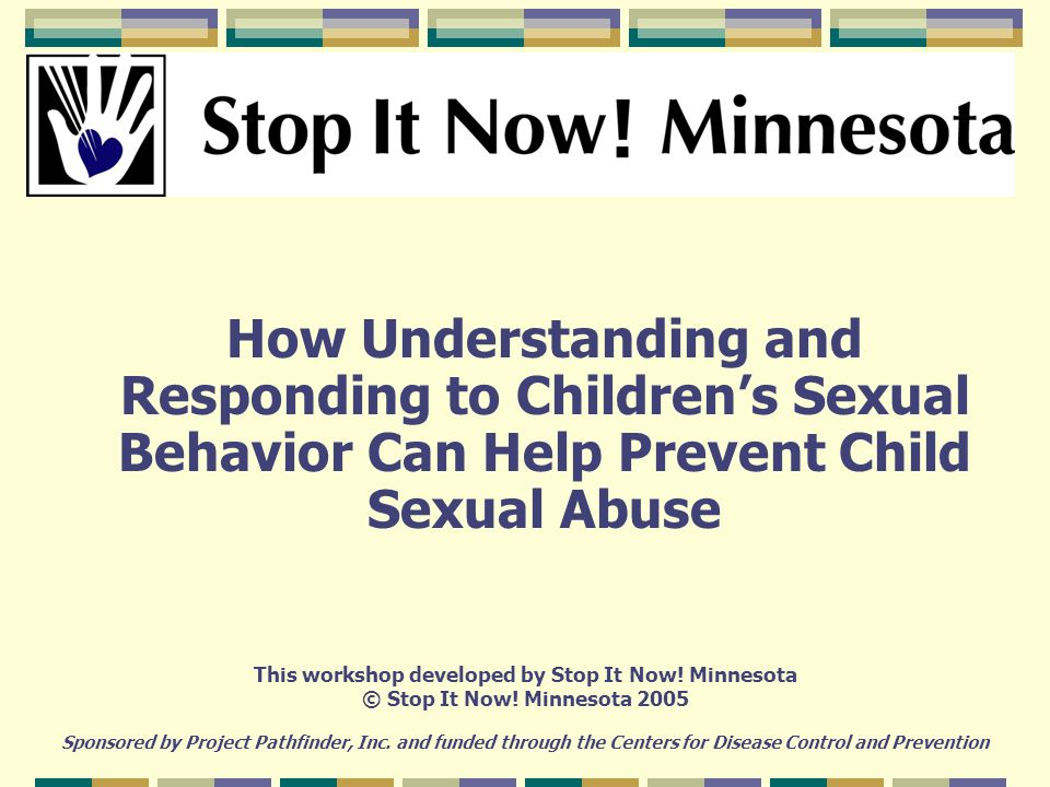 How Understanding and Responding to Children's Sexual Behavior Can Help Prevent Child Sexual Abuse This workshop developed by Stop It Now.