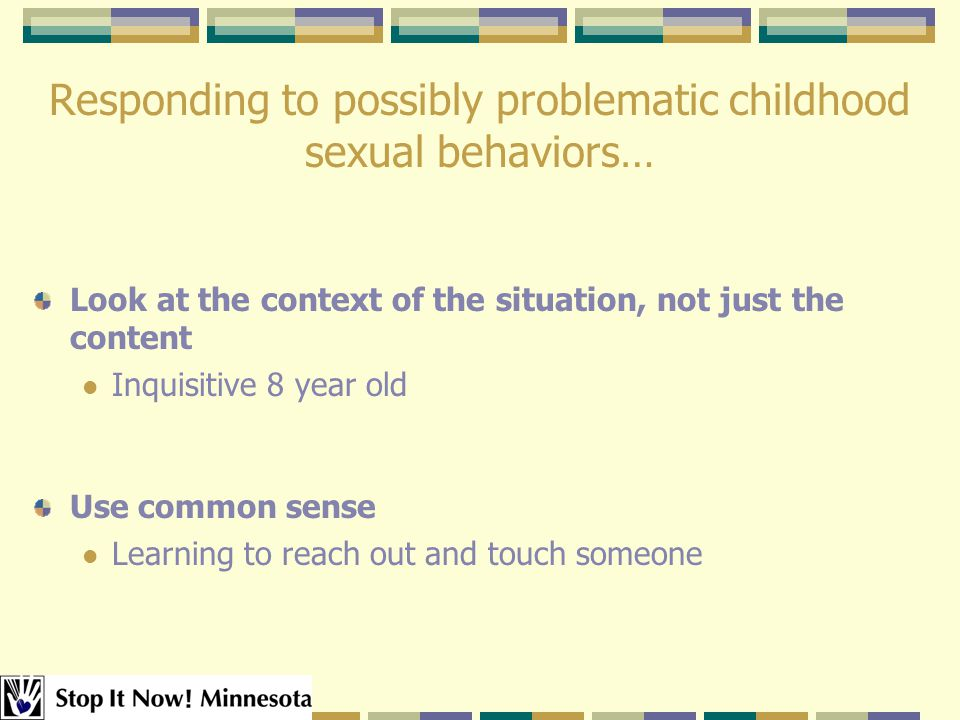 Responding to possibly problematic childhood sexual behaviors… Look at the context of the situation, not just the content Inquisitive 8 year old Use common sense Learning to reach out and touch someone