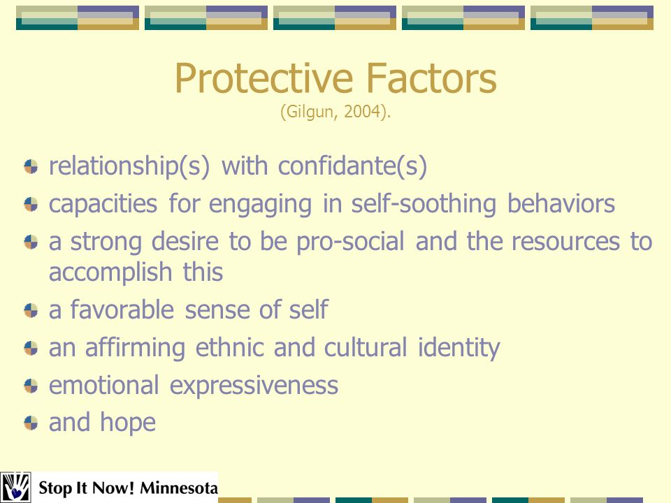 Protective Factors (Gilgun, 2004). relationship(s) with confidante(s) capacities for engaging in self-soothing behaviors a strong desire to be pro-soc