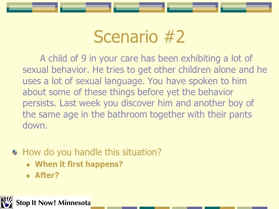 Scenario #2 A child of 9 in your care has been exhibiting a lot of sexual behavior.