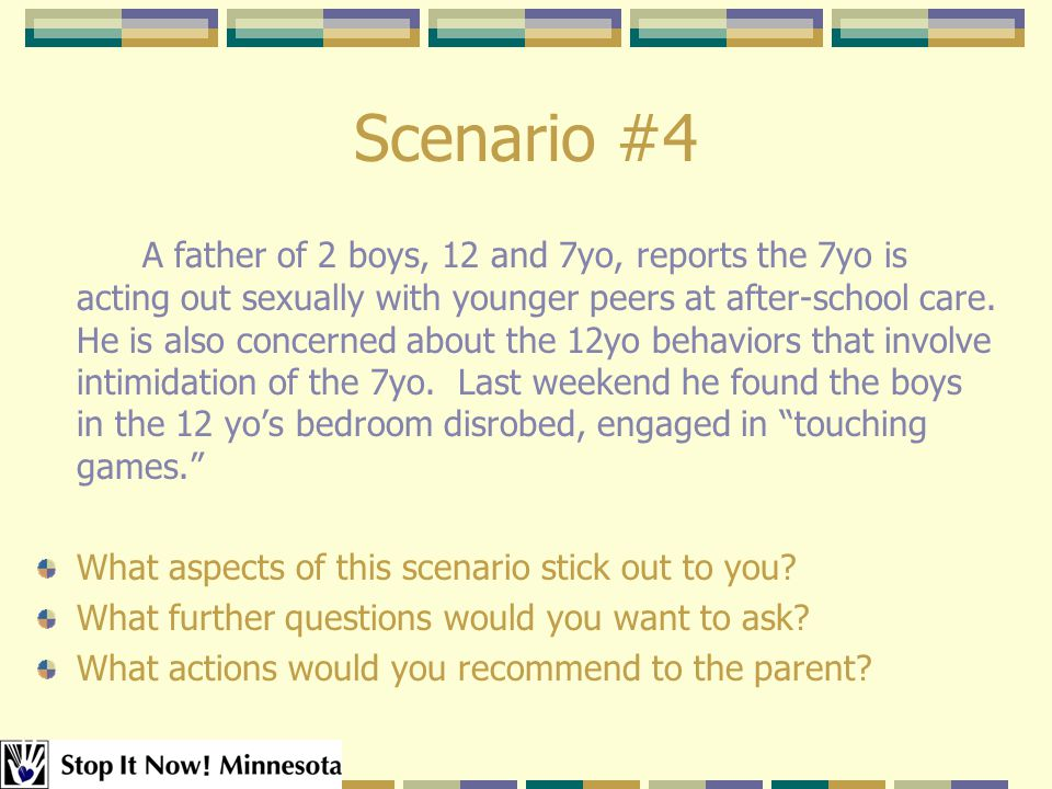 Scenario #4 A father of 2 boys, 12 and 7yo, reports the 7yo is acting out sexually with younger peers at after-school care.