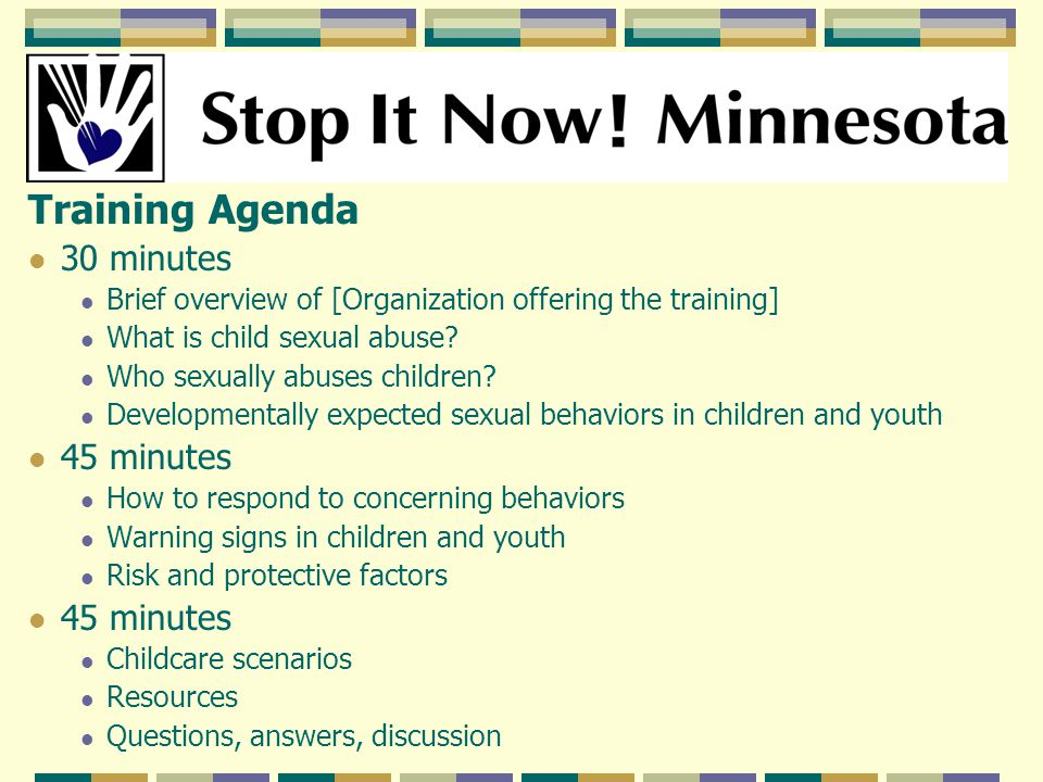 Training Agenda 30 minutes Brief overview of [Organization offering the training] What is child sexual abuse.