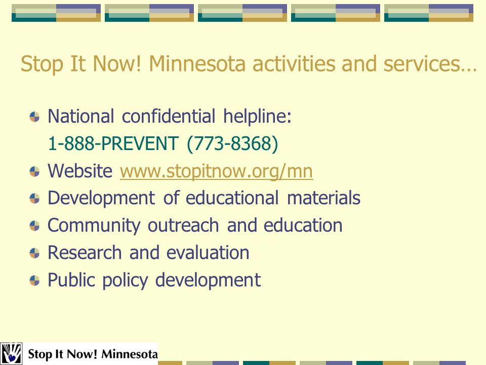 Stop It Now! Minnesota activities and services… National confidential helpline: 1-888-PREVENT (773-8368) Website www.stopitnow.org/mnwww.stopitnow.org