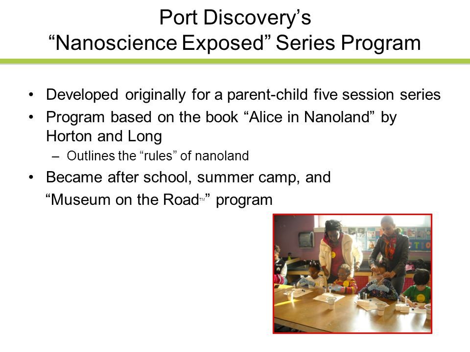 Port Discovery's Nanoscience Exposed Series Program Developed originally for a parent-child five session series Program based on the book Alice in Nanoland by Horton and Long –Outlines the rules of nanoland Became after school, summer camp, and Museum on the Road TM program