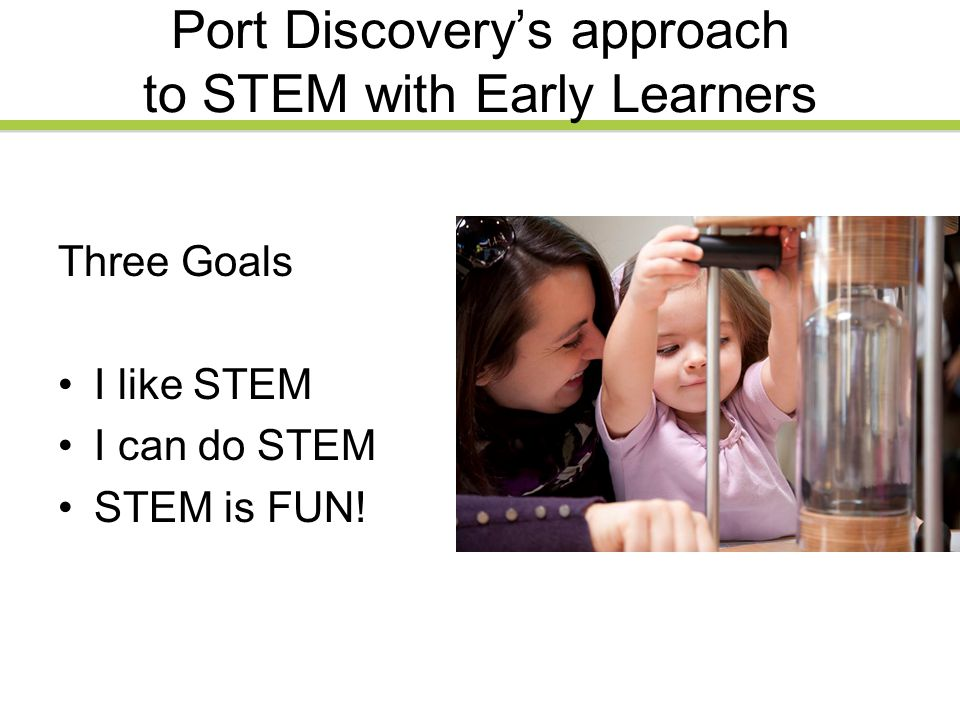 Port Discovery's approach to STEM with Early Learners Three Goals I like STEM I can do STEM STEM is FUN!