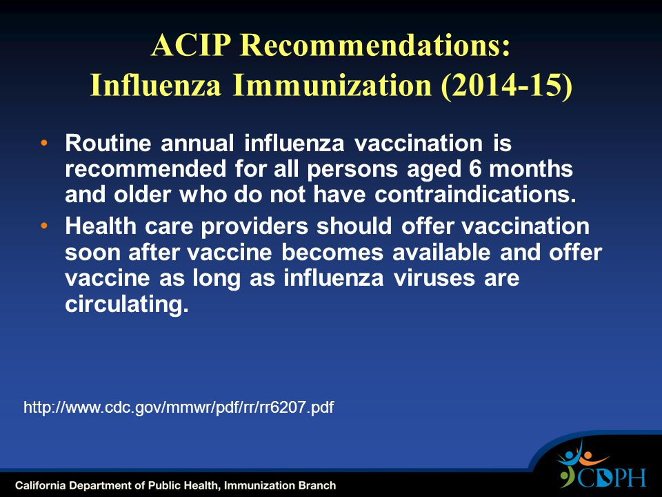 ACIP Recommendations: Influenza Immunization (2014-15) Routine annual influenza vaccination is recommended for all persons aged 6 months and older who do not have contraindications.